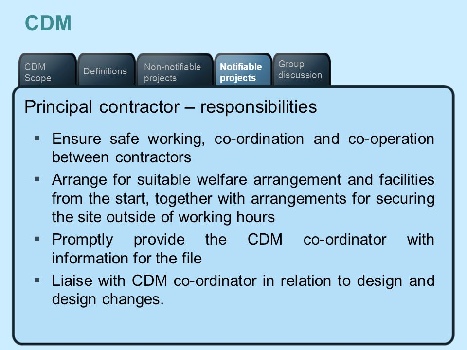Notifiable projects Definitions Non-notifiable projects CDM Scope Group discussion CDM Principal contractor – responsibilities Ensure safe working, co