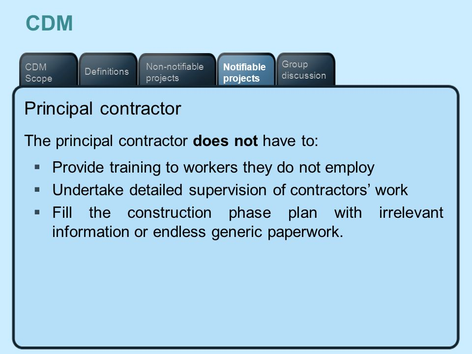 Notifiable projects Definitions Non-notifiable projects CDM Scope Group discussion CDM Principal contractor The principal contractor does not have to: