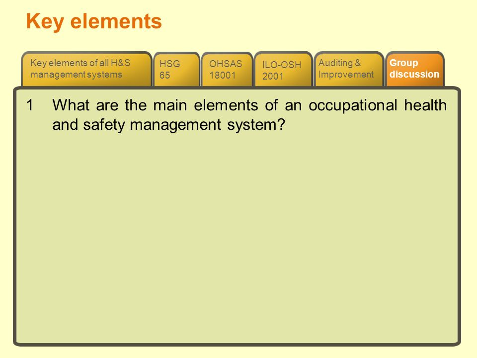 Auditing & Improvement ILO-OSH 2001 OHSAS 18001 HSG 65 Key elements of all H&S management systems Group discussion 1What are the main elements of an o