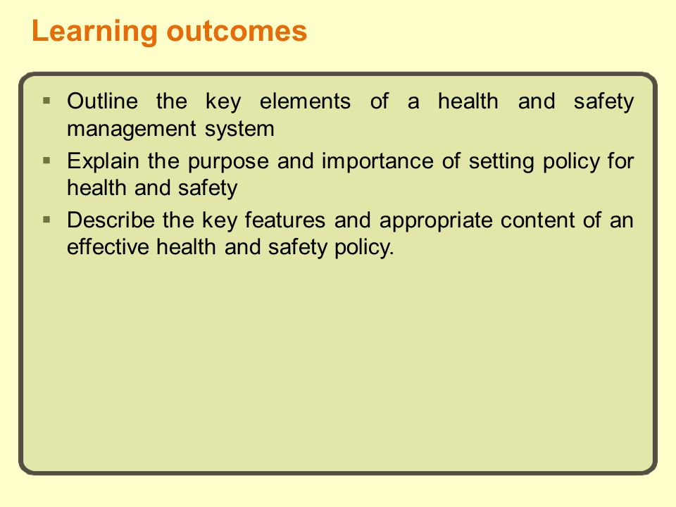 Learning outcomes Outline the key elements of a health and safety management system Explain the purpose and importance of setting policy for health an