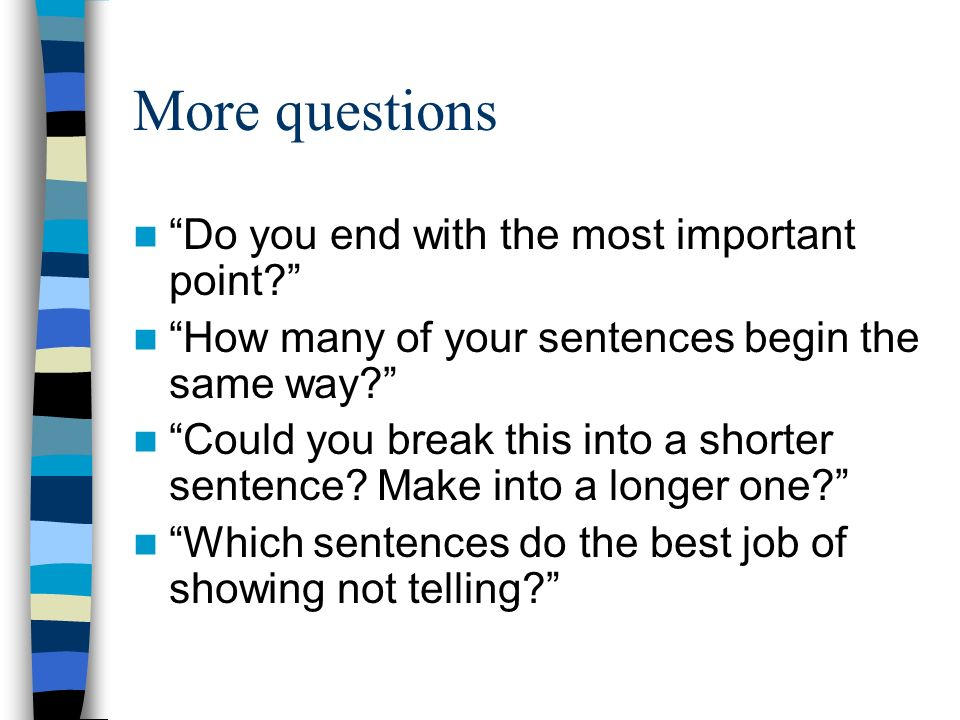 More questions Do you end with the most important point? How many of your sentences begin the same way? Could you break this into a shorter sentence?