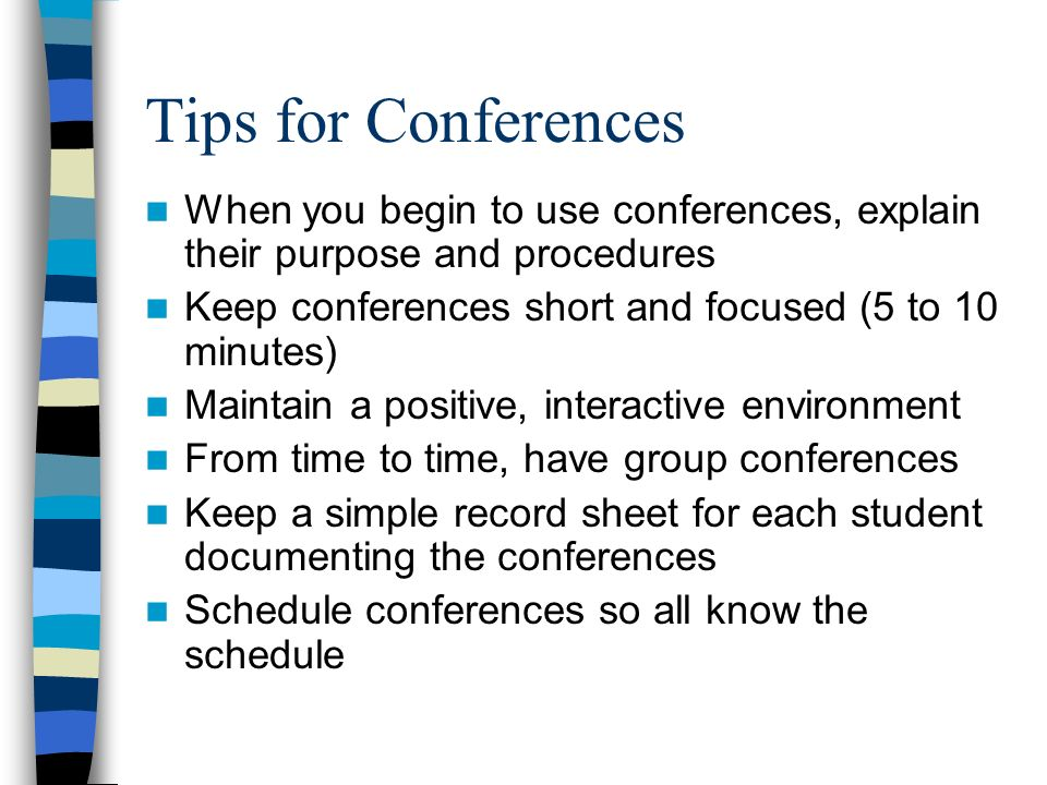 Tips for Conferences When you begin to use conferences, explain their purpose and procedures Keep conferences short and focused (5 to 10 minutes) Maintain a positive, interactive environment From time to time, have group conferences Keep a simple record sheet for each student documenting the conferences Schedule conferences so all know the schedule