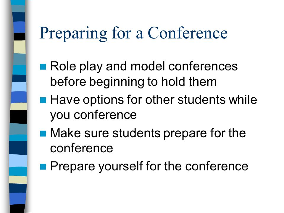 Preparing for a Conference Role play and model conferences before beginning to hold them Have options for other students while you conference Make sure students prepare for the conference Prepare yourself for the conference
