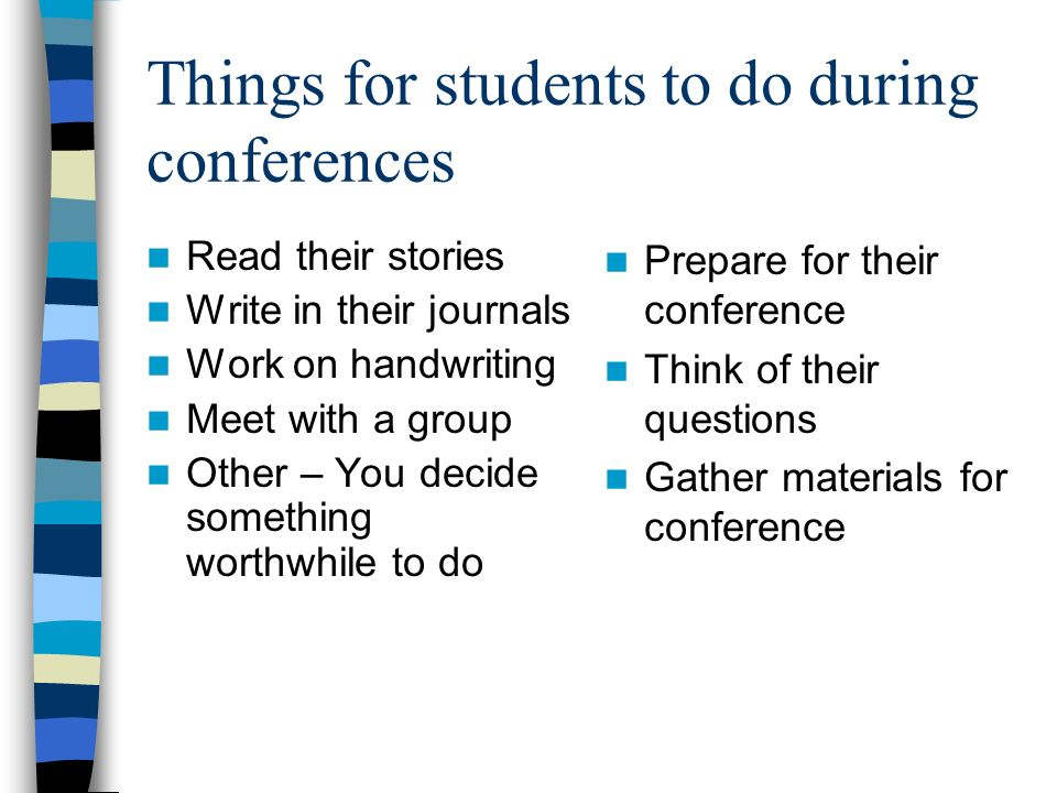 Things for students to do during conferences Read their stories Write in their journals Work on handwriting Meet with a group Other – You decide something worthwhile to do Prepare for their conference Think of their questions Gather materials for conference