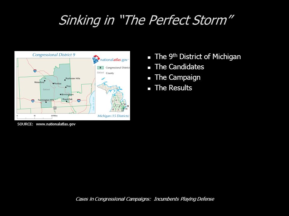 Cases in Congressional Campaigns: Incumbents Playing Defense Sinking in The Perfect Storm The 9 th District of Michigan The Candidates The Campaign The Results SOURCE: