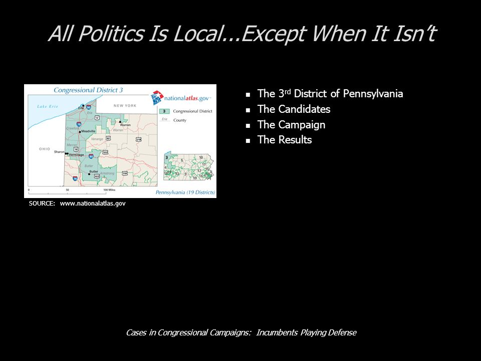 Cases in Congressional Campaigns: Incumbents Playing Defense All Politics Is Local...Except When It Isnt The 3 rd District of Pennsylvania The Candidates The Campaign The Results SOURCE:
