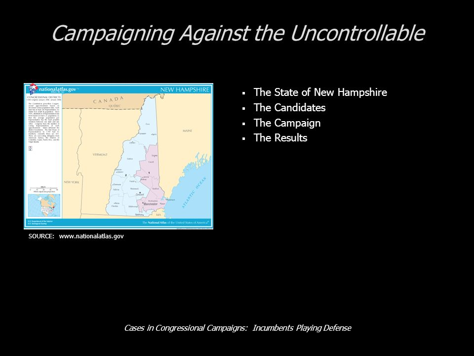 Cases in Congressional Campaigns: Incumbents Playing Defense The State of New Hampshire Race/Ethnicity 95.0% White 1.0% Black 1.9% Asian 2.4% Hispanic Occupation 43.3% White Collar 56.7% Blue Collar Median Income $61.4k in state Partisanship 29.3% Republican 29.5% Democrats 41.3% undeclared 04 Presidential Vote Kerry, +1% SOURCE: www.nationalatlas.gov