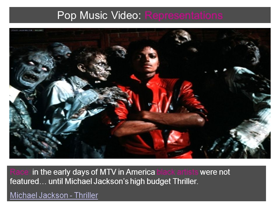Race: in the early days of MTV in America black artists were not featured… until Michael Jacksons high budget Thriller.