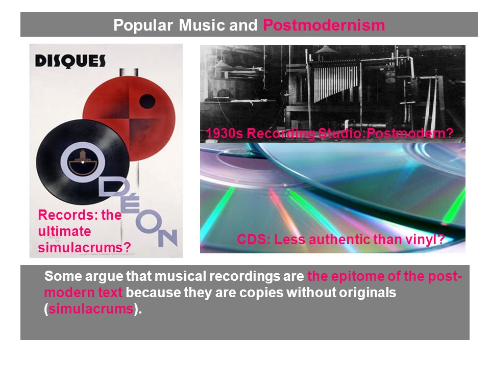 Some argue that musical recordings are the epitome of the post- modern text because they are copies without originals (simulacrums). Records: the ulti