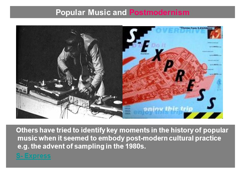 Others have tried to identify key moments in the history of popular music when it seemed to embody post-modern cultural practice e.g. the advent of sa