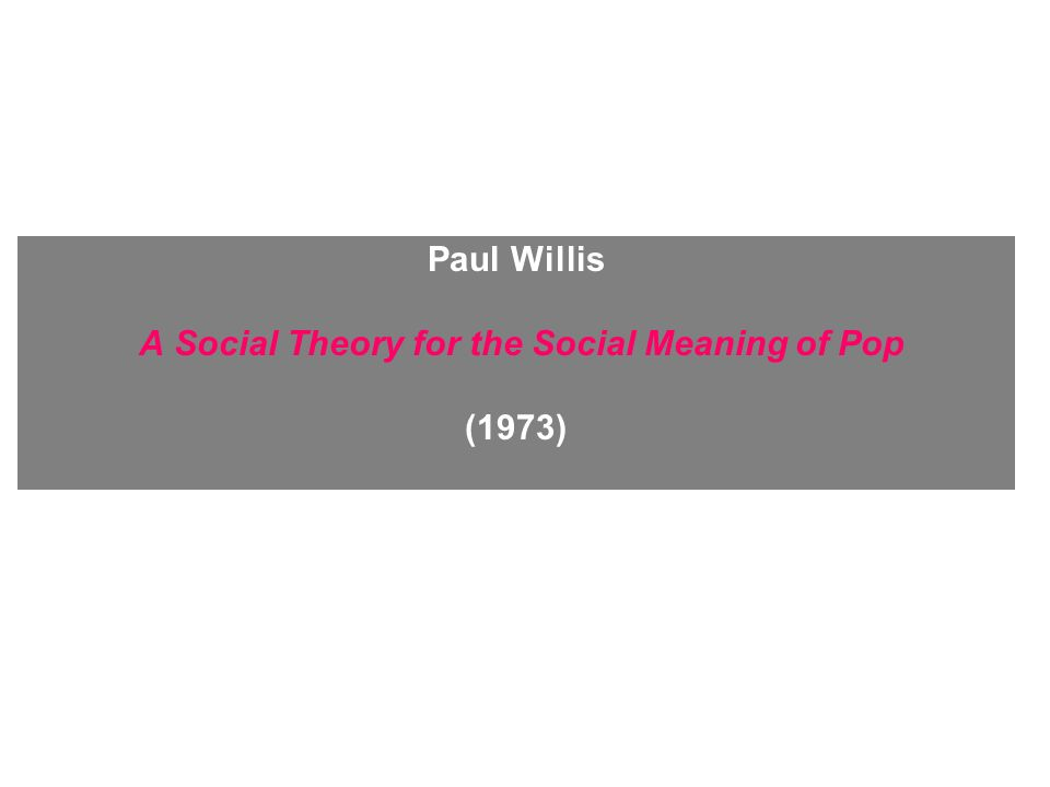 Paul Willis A Social Theory for the Social Meaning of Pop (1973)