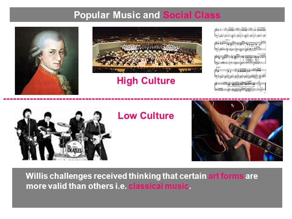 Willis challenges received thinking that certain art forms are more valid than others i.e. classical music. High Culture -----------------------------