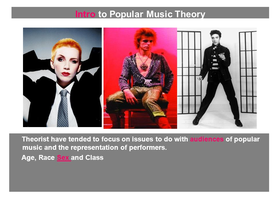 Theorist have tended to focus on issues to do with audiences of popular music and the representation of performers. Age, Race Sex and Class Intro to P