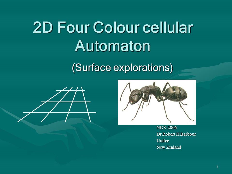 1 2D Four Colour cellular Automaton (Surface explorations) NKS-2006 Dr Robert H Barbour Unitec New Zealand