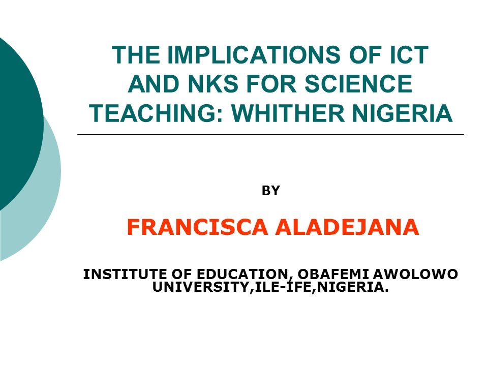 THE IMPLICATIONS OF ICT AND NKS FOR SCIENCE TEACHING: WHITHER NIGERIA BY FRANCISCA ALADEJANA INSTITUTE OF EDUCATION, OBAFEMI AWOLOWO UNIVERSITY,ILE-IFE,NIGERIA.