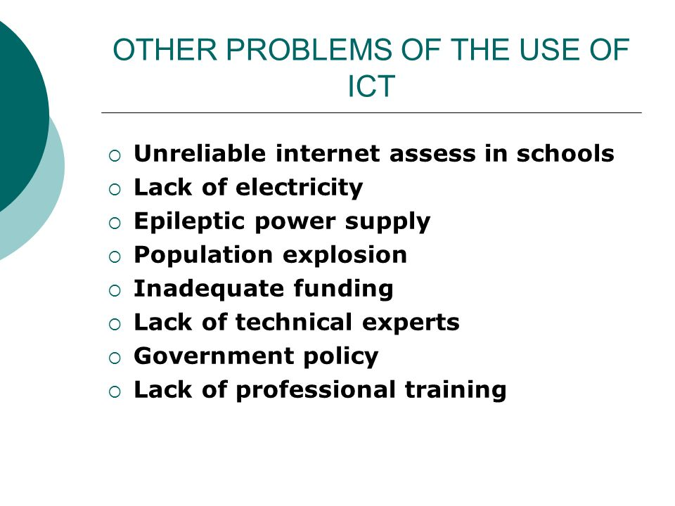 OTHER PROBLEMS OF THE USE OF ICT Unreliable internet assess in schools Lack of electricity Epileptic power supply Population explosion Inadequate funding Lack of technical experts Government policy Lack of professional training