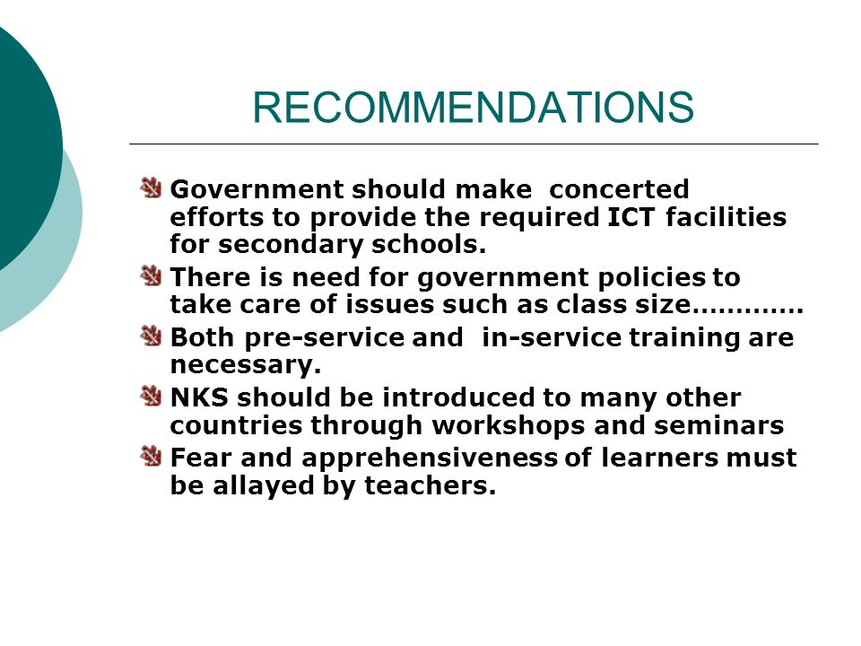 RECOMMENDATIONS Government should make concerted efforts to provide the required ICT facilities for secondary schools. There is need for government po