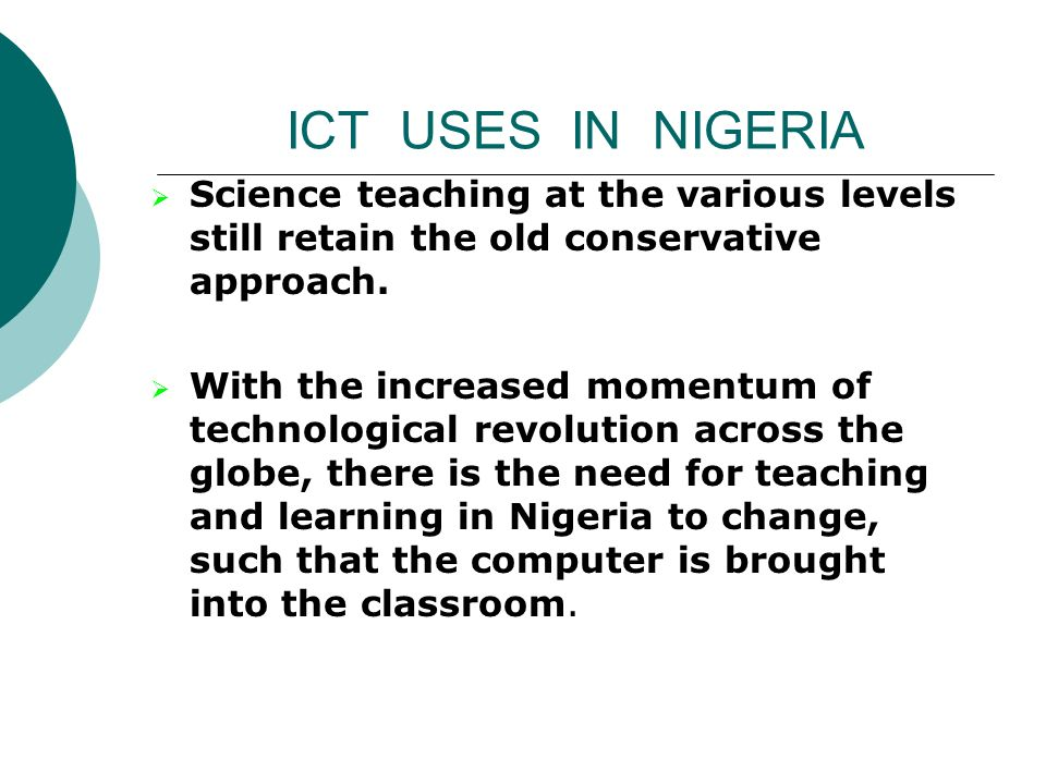 ICT USES IN NIGERIA Science teaching at the various levels still retain the old conservative approach.