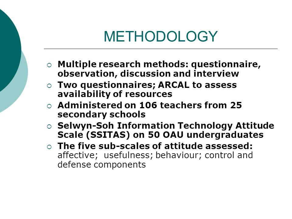 METHODOLOGY Multiple research methods: questionnaire, observation, discussion and interview Two questionnaires; ARCAL to assess availability of resources Administered on 106 teachers from 25 secondary schools Selwyn-Soh Information Technology Attitude Scale (SSITAS) on 50 OAU undergraduates The five sub-scales of attitude assessed: affective; usefulness; behaviour; control and defense components