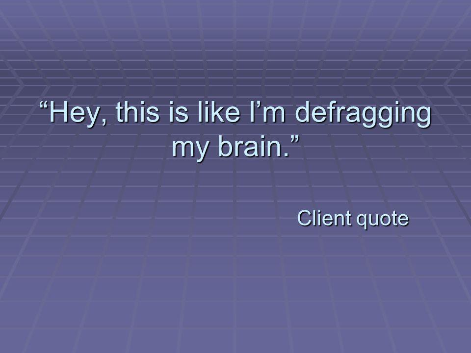 Hey, this is like Im defragging my brain. Client quote
