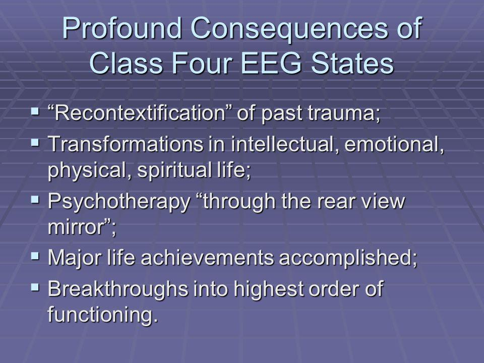 Profound Consequences of Class Four EEG States Recontextification of past trauma; Recontextification of past trauma; Transformations in intellectual, emotional, physical, spiritual life; Transformations in intellectual, emotional, physical, spiritual life; Psychotherapy through the rear view mirror; Psychotherapy through the rear view mirror; Major life achievements accomplished; Major life achievements accomplished; Breakthroughs into highest order of functioning.