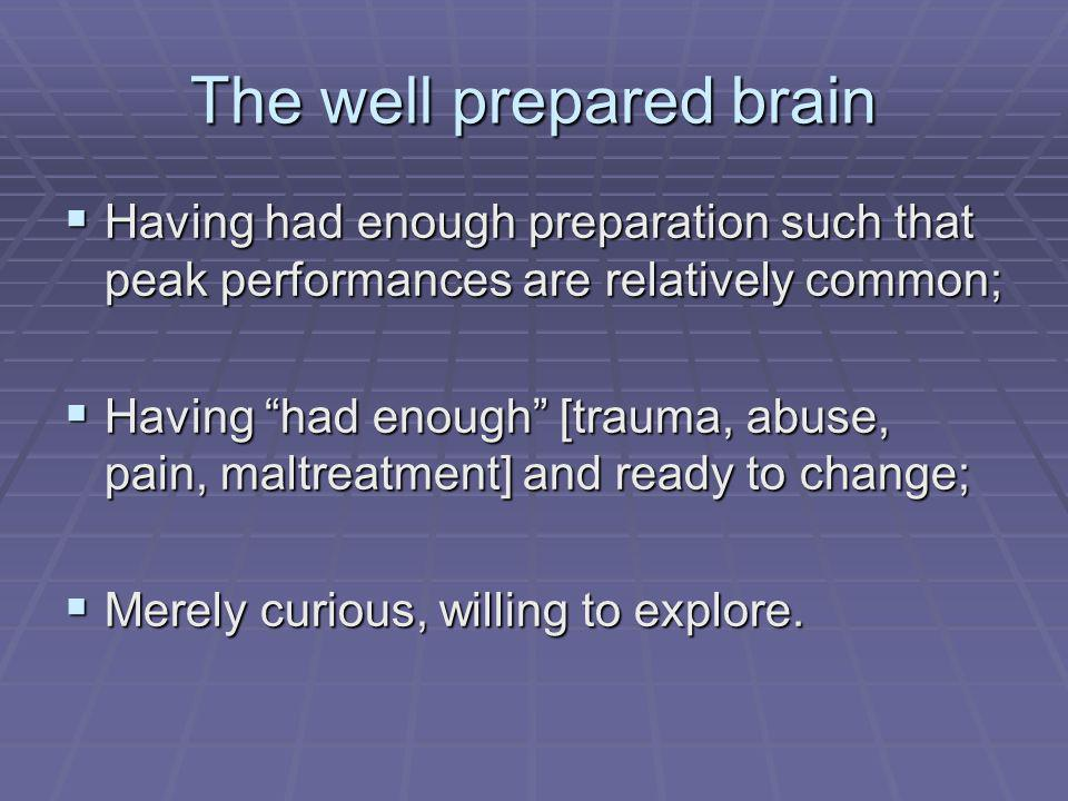 The well prepared brain Having had enough preparation such that peak performances are relatively common; Having had enough preparation such that peak performances are relatively common; Having had enough [trauma, abuse, pain, maltreatment] and ready to change; Having had enough [trauma, abuse, pain, maltreatment] and ready to change; Merely curious, willing to explore.