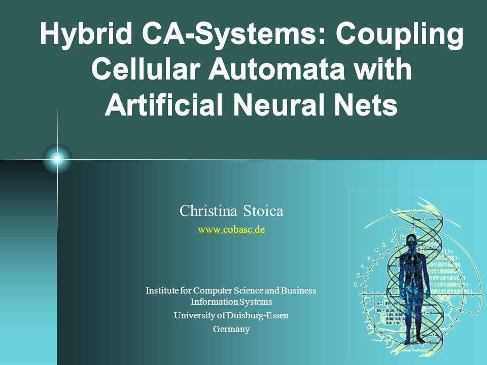 Hybrid CA-Systems: Coupling Cellular Automata with Artificial Neural Nets Christina Stoica www.cobasc.de Institute for Computer Science and Business I