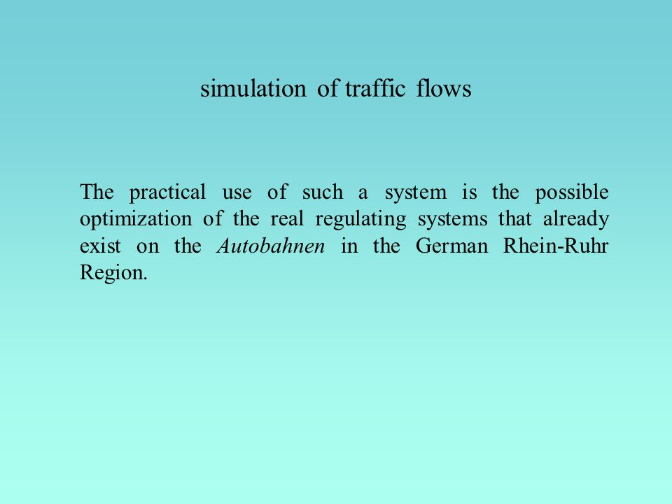 The practical use of such a system is the possible optimization of the real regulating systems that already exist on the Autobahnen in the German Rhei
