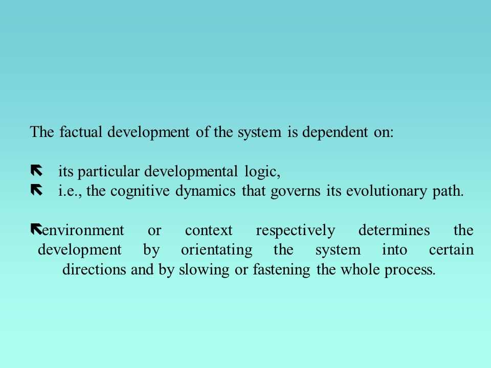 The factual development of the system is dependent on: ë its particular developmental logic, ë i.e., the cognitive dynamics that governs its evolution