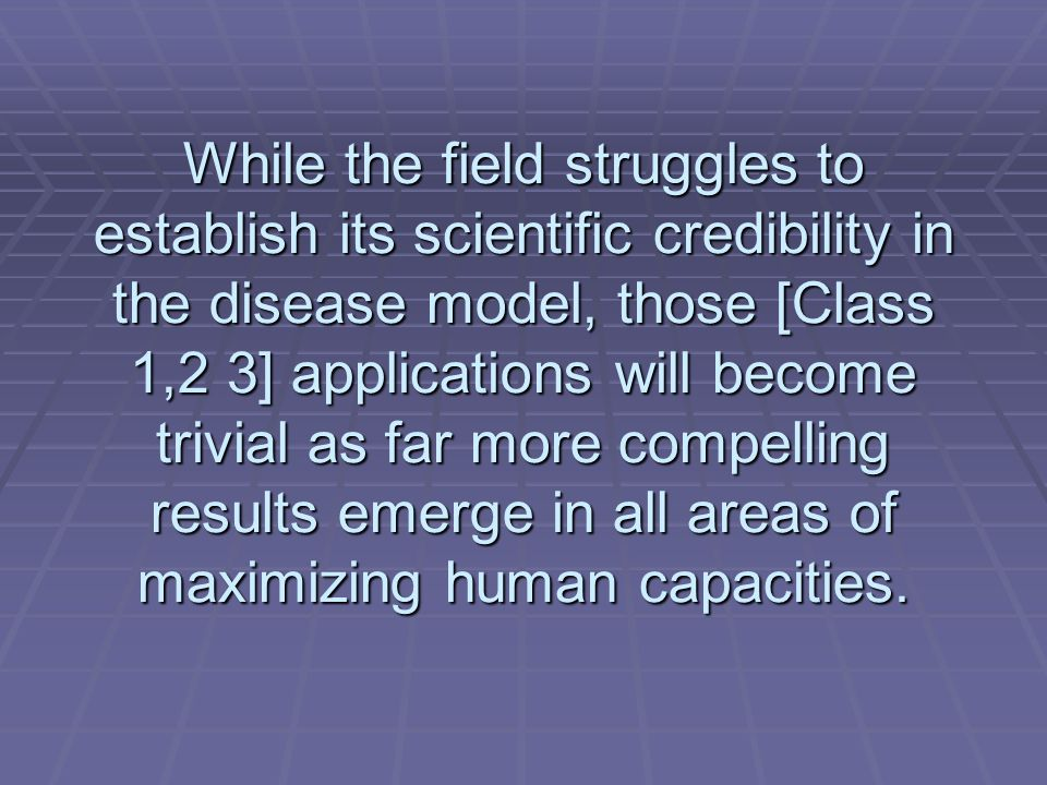 While the field struggles to establish its scientific credibility in the disease model, those [Class 1,2 3] applications will become trivial as far mo