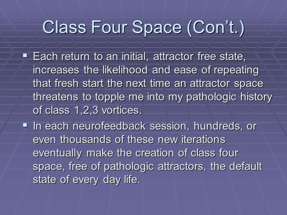 Class Four Space (Cont.) Each return to an initial, attractor free state, increases the likelihood and ease of repeating that fresh start the next tim