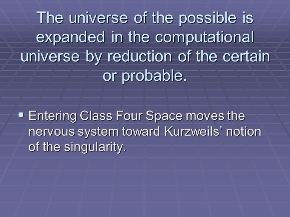 The universe of the possible is expanded in the computational universe by reduction of the certain or probable. Entering Class Four Space moves the ne