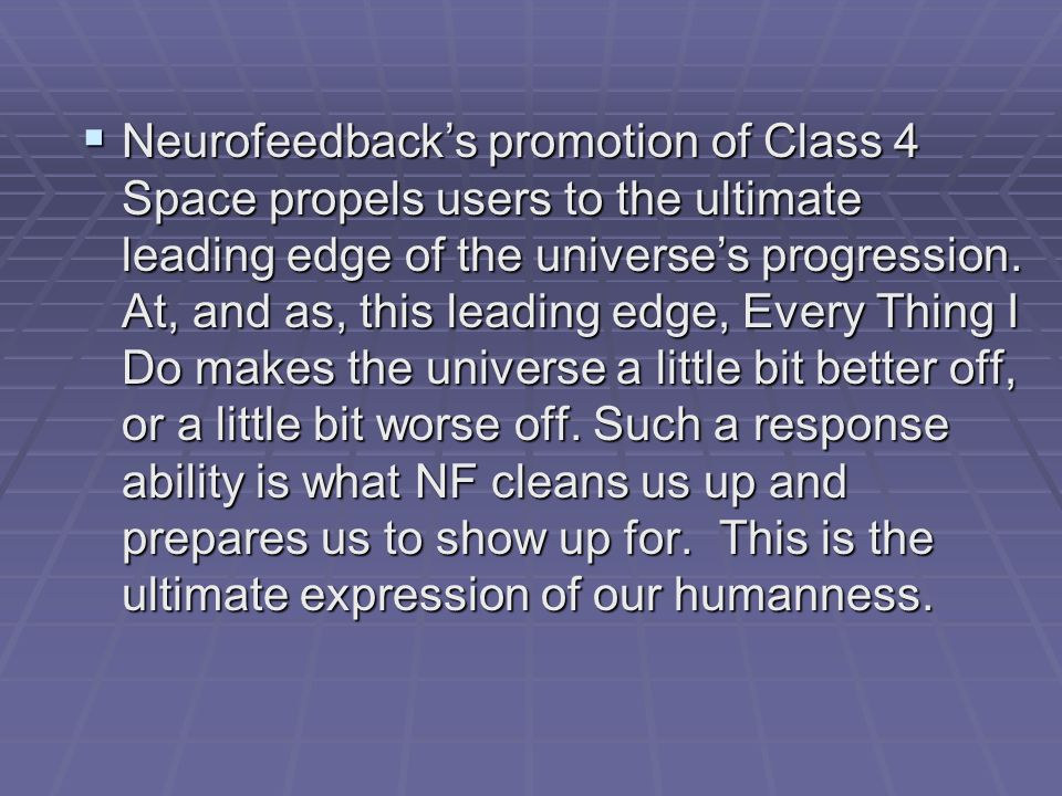 Neurofeedbacks promotion of Class 4 Space propels users to the ultimate leading edge of the universes progression. At, and as, this leading edge, Ever