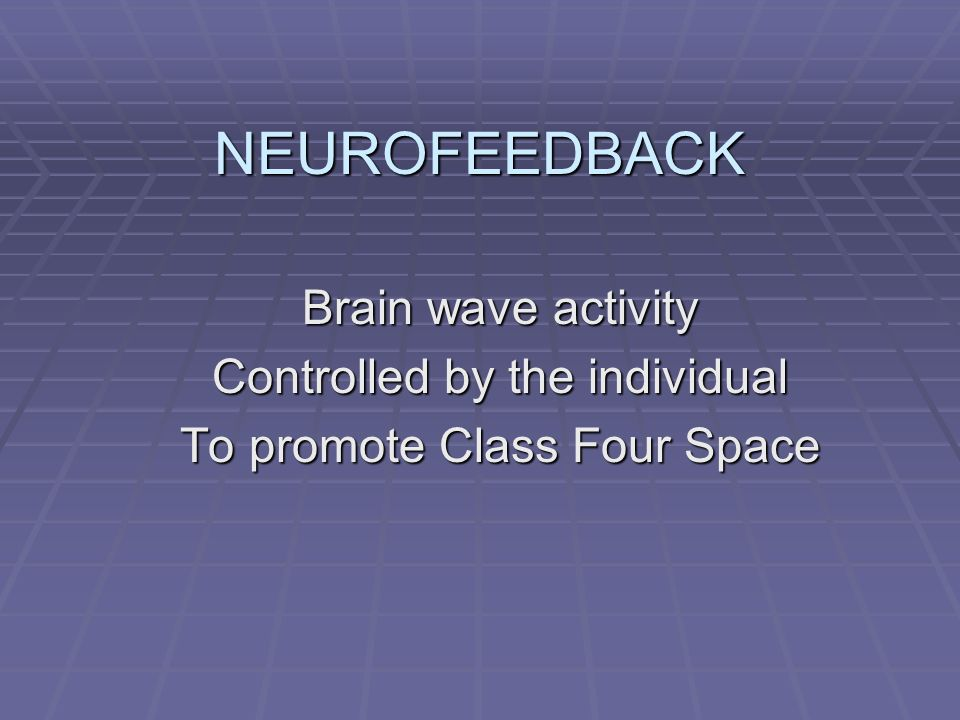 NEUROFEEDBACK Brain wave activity Controlled by the individual To promote Class Four Space
