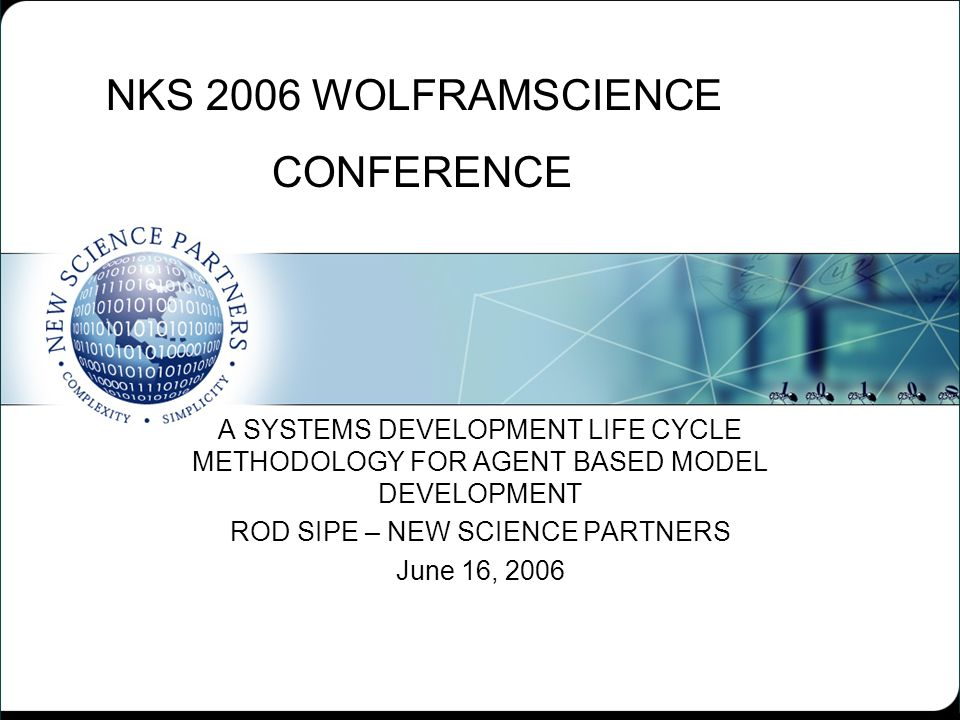 NKS 2006 WOLFRAMSCIENCE CONFERENCE A SYSTEMS DEVELOPMENT LIFE CYCLE METHODOLOGY FOR AGENT BASED MODEL DEVELOPMENT ROD SIPE – NEW SCIENCE PARTNERS June 16, 2006