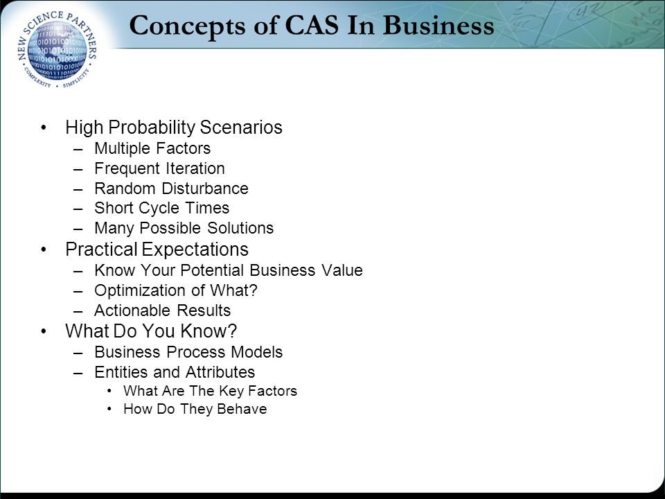 Concepts of CAS In Business High Probability Scenarios –Multiple Factors –Frequent Iteration –Random Disturbance –Short Cycle Times –Many Possible Solutions Practical Expectations –Know Your Potential Business Value –Optimization of What.
