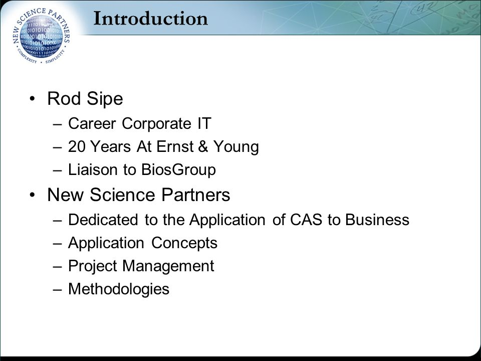 Introduction Rod Sipe –Career Corporate IT –20 Years At Ernst & Young –Liaison to BiosGroup New Science Partners –Dedicated to the Application of CAS to Business –Application Concepts –Project Management –Methodologies