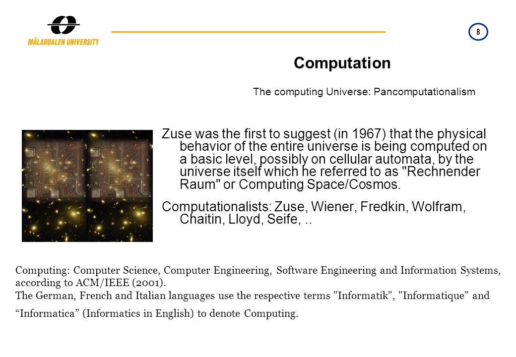 8 Computation The computing Universe: Pancomputationalism Zuse was the first to suggest (in 1967) that the physical behavior of the entire universe is