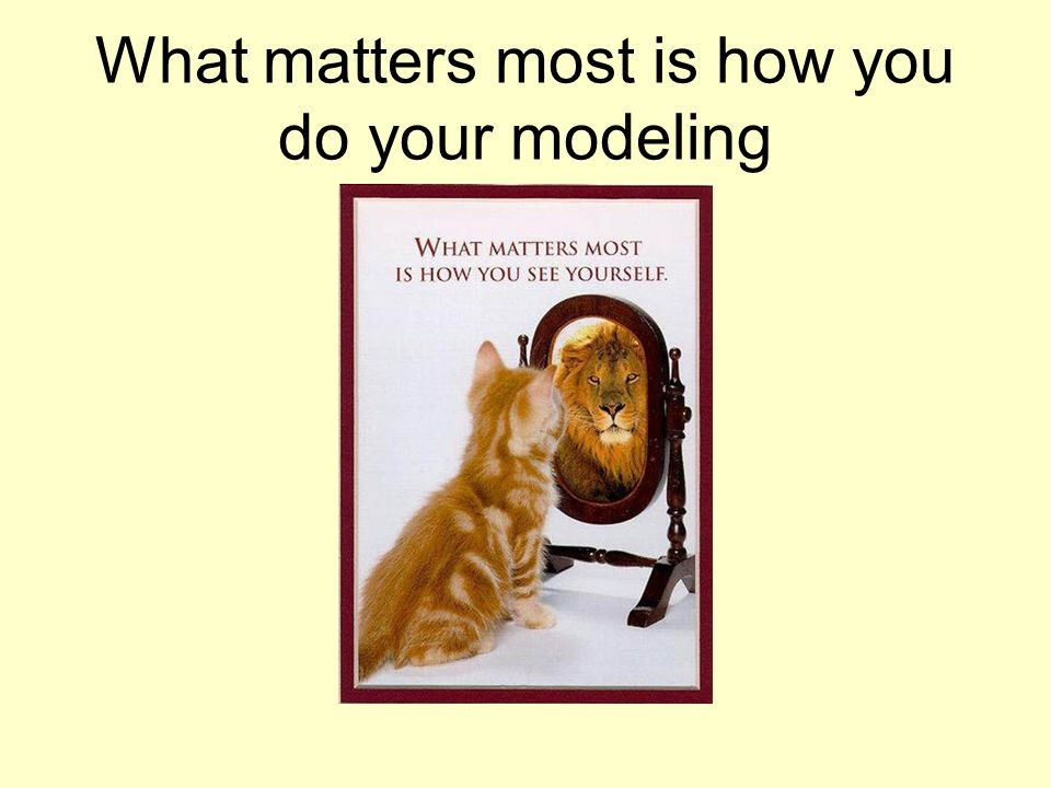 What matters most is how you do your modeling