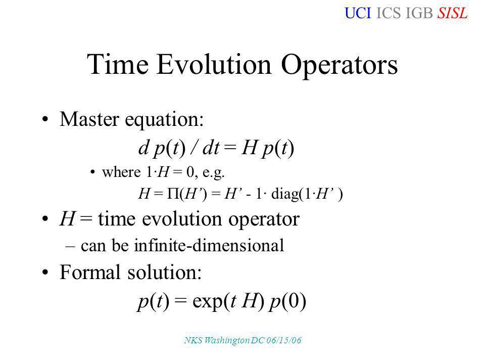 UCI ICS IGB SISL NKS Washington DC 06/15/06 Time Evolution Operators Master equation: d p(t) / dt = H p(t) where 1·H = 0, e.g.