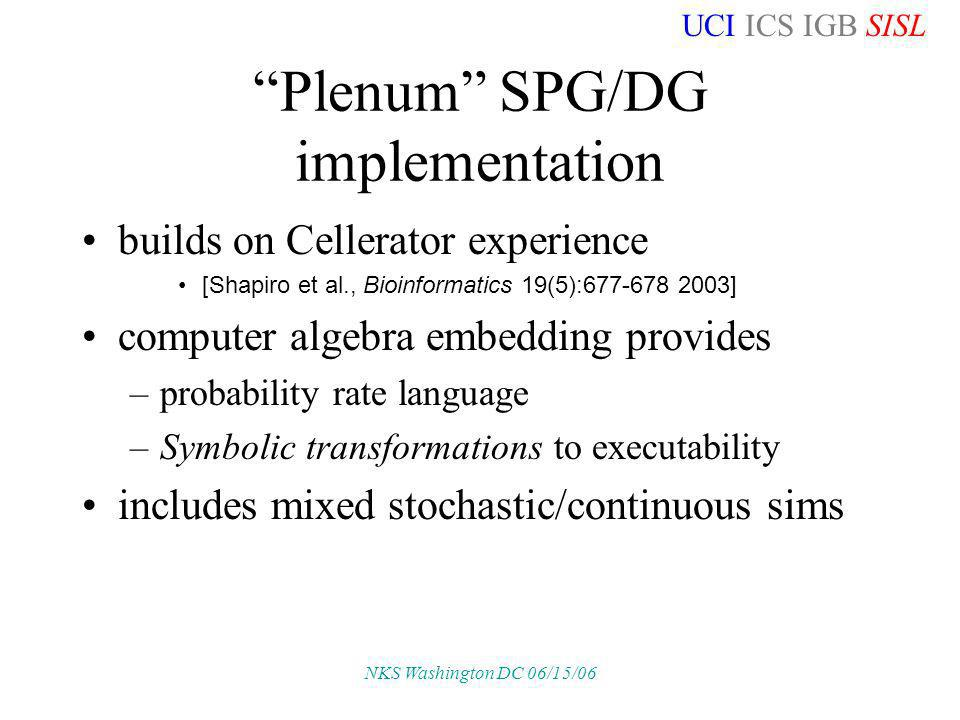 UCI ICS IGB SISL NKS Washington DC 06/15/06 Plenum SPG/DG implementation builds on Cellerator experience [Shapiro et al., Bioinformatics 19(5):677-678 2003] computer algebra embedding provides –probability rate language –Symbolic transformations to executability includes mixed stochastic/continuous sims
