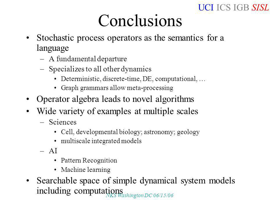 UCI ICS IGB SISL NKS Washington DC 06/15/06 Conclusions Stochastic process operators as the semantics for a language –A fundamental departure –Specializes to all other dynamics Deterministic, discrete-time, DE, computational, … Graph grammars allow meta-processing Operator algebra leads to novel algorithms Wide variety of examples at multiple scales –Sciences Cell, developmental biology; astronomy; geology multiscale integrated models –AI Pattern Recognition Machine learning Searchable space of simple dynamical system models including computations