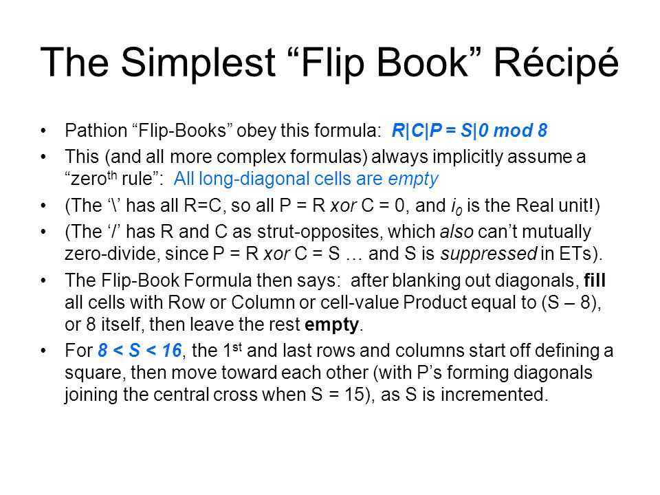 The Simplest Flip Book Récipé Pathion Flip-Books obey this formula: R|C|P = S|0 mod 8 This (and all more complex formulas) always implicitly assume a zero th rule: All long-diagonal cells are empty (The \ has all R=C, so all P = R xor C = 0, and i 0 is the Real unit!) (The / has R and C as strut-opposites, which also cant mutually zero-divide, since P = R xor C = S … and S is suppressed in ETs).