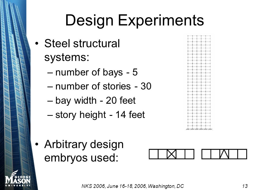 NKS 2006, June 16-18, 2006, Washington, DC 13 Design Experiments Steel structural systems: –number of bays - 5 –number of stories - 30 –bay width - 20