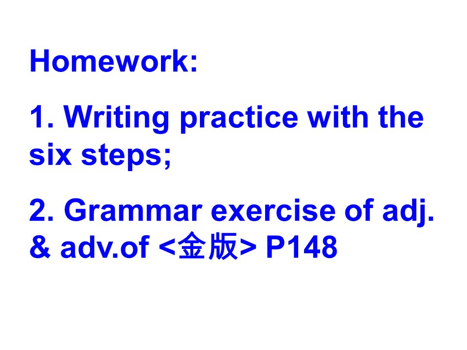 Homework: 1. Writing practice with the six steps; 2. Grammar exercise of adj. & adv.of P148