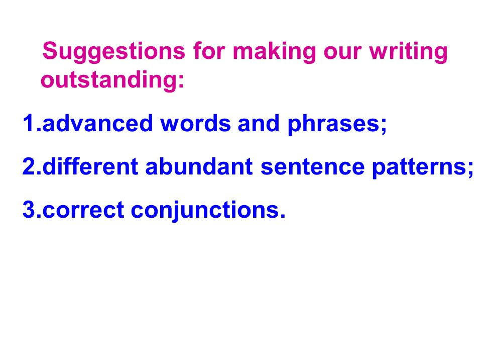 Suggestions for making our writing outstanding: 1.advanced words and phrases; 2.different abundant sentence patterns; 3.correct conjunctions.