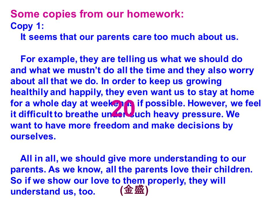 Some copies from our homework: Copy 1: It seems that our parents care too much about us.