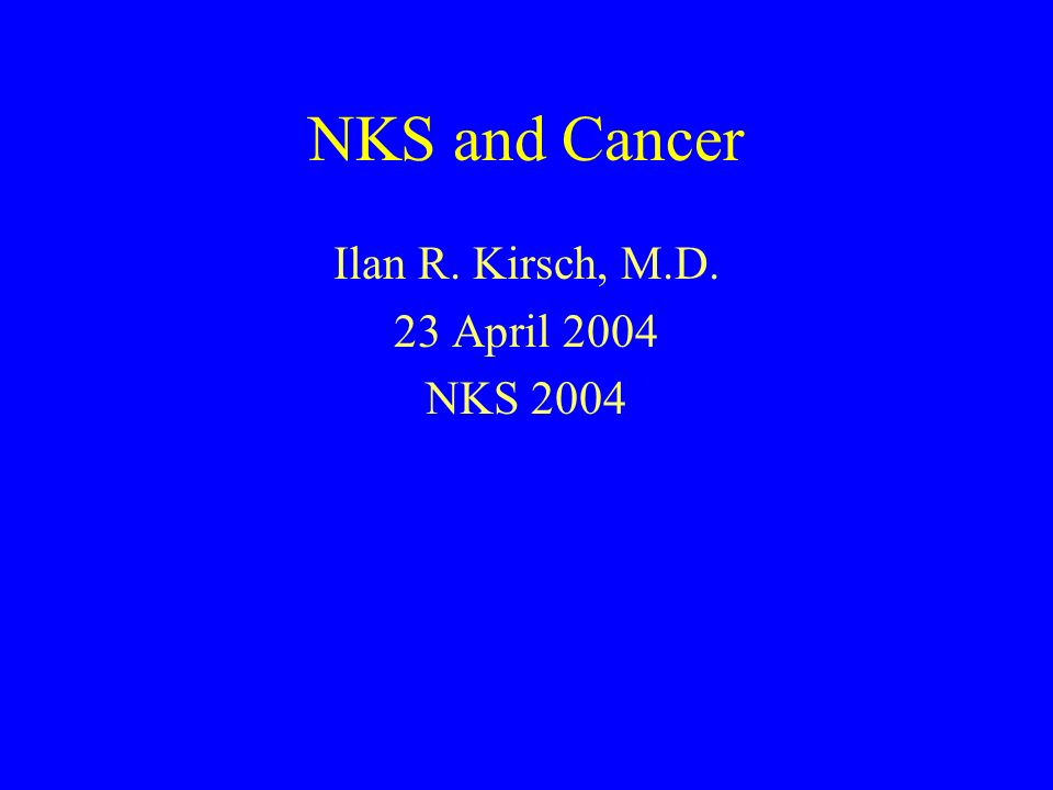 NKS and Cancer Ilan R. Kirsch, M.D. 23 April 2004 NKS 2004