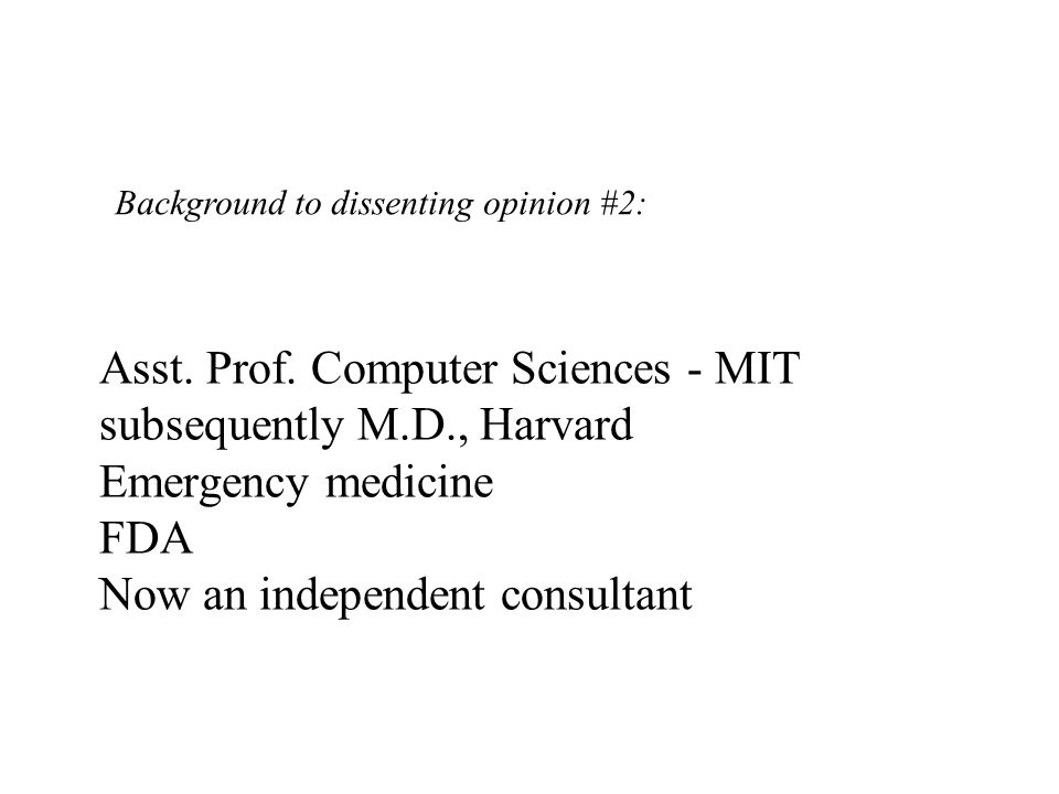 Asst. Prof. Computer Sciences - MIT subsequently M.D., Harvard Emergency medicine FDA Now an independent consultant Background to dissenting opinion #