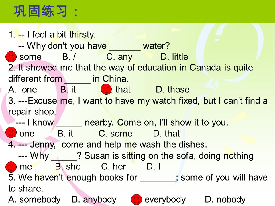 1. -- I feel a bit thirsty. -- Why don't you have ______ water? A. some B. / C. any D. little 2. It showed me that the way of education in Canada is q